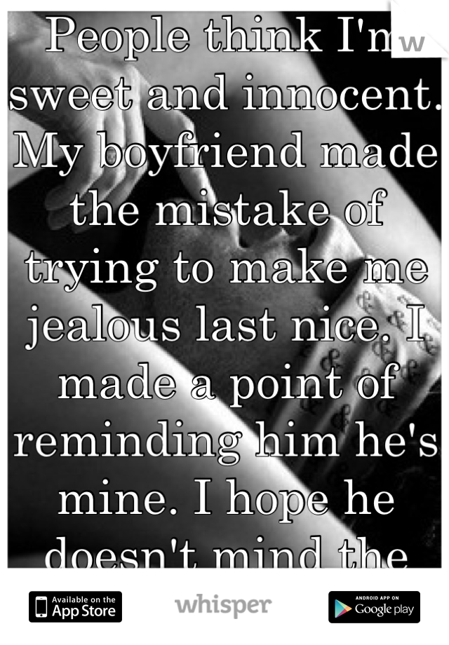 People think I'm sweet and innocent. My boyfriend made the mistake of trying to make me jealous last nice. I made a point of reminding him he's mine. I hope he doesn't mind the marks...
