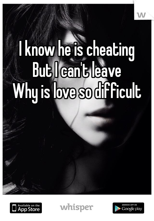I know he is cheating But I can't leave  Why is love so difficult