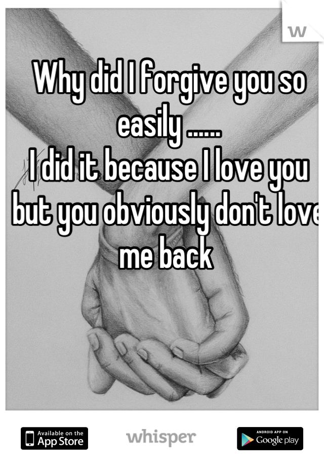 Why did I forgive you so easily ...... I did it because I love you but you obviously don't love me back