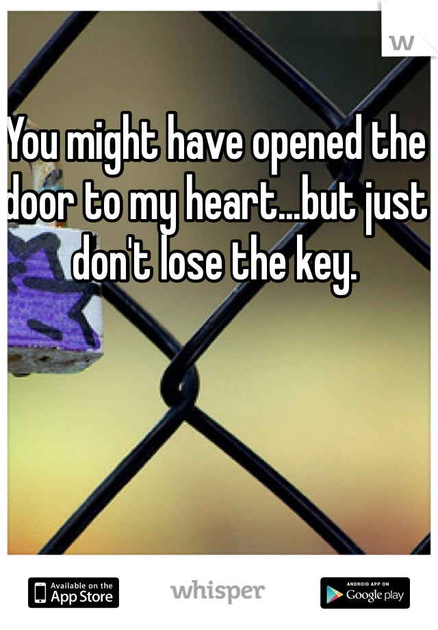 You might have opened the door to my heart...but just don't lose the key.
