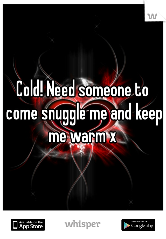 Cold! Need someone to come snuggle me and keep me warm x