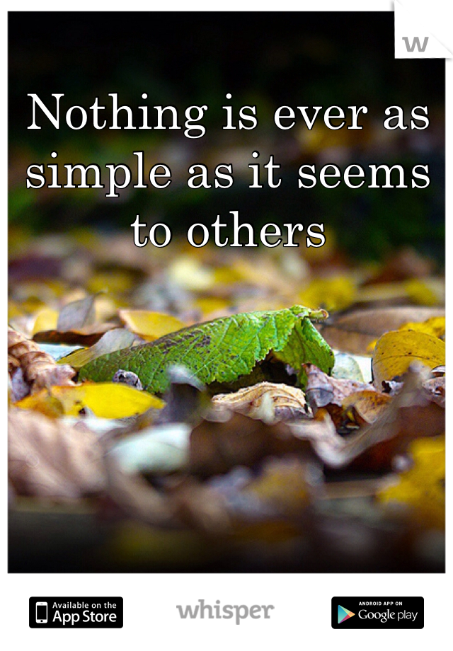 Nothing is ever as simple as it seems to others