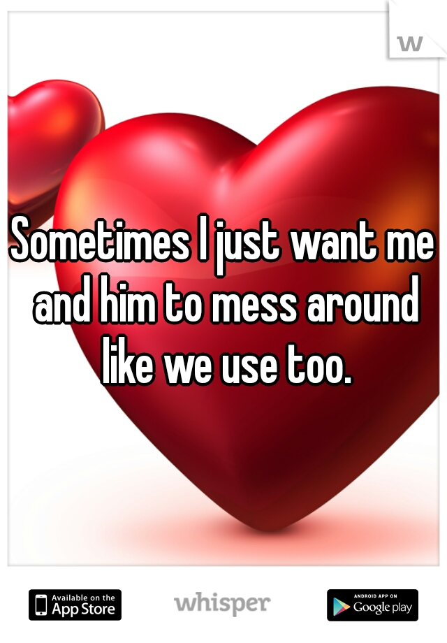 Sometimes I just want me and him to mess around like we use too.