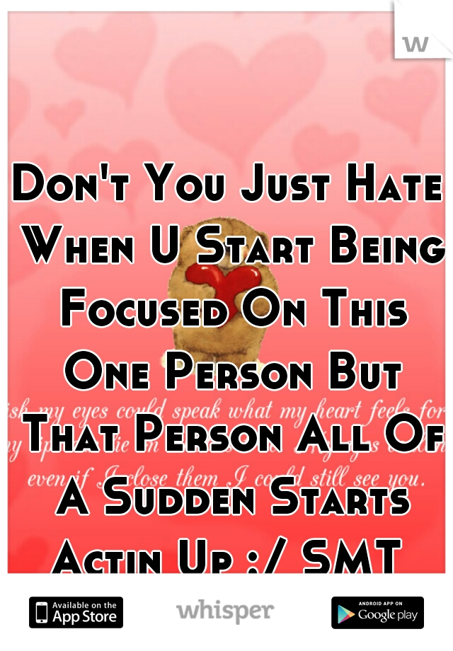 Don't You Just Hate When U Start Being Focused On This One Person But That Person All Of A Sudden Starts Actin Up :/ SMT