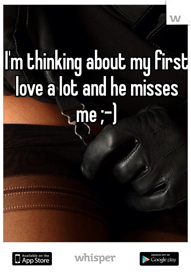 I'm thinking about my first love a lot and he misses me ;-)