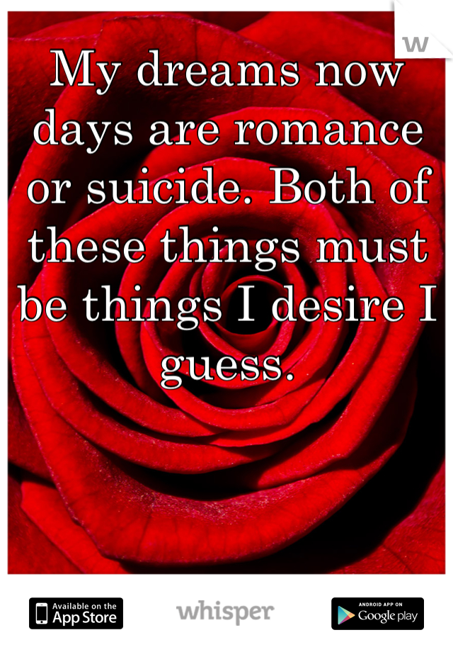 My dreams now days are romance or suicide. Both of these things must be things I desire I guess.