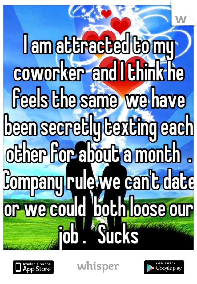 I am attracted to my coworker  and I think he feels the same  we have been secretly texting each other for about a month  . Company rule we can't date or we could  both loose our job .   Sucks
