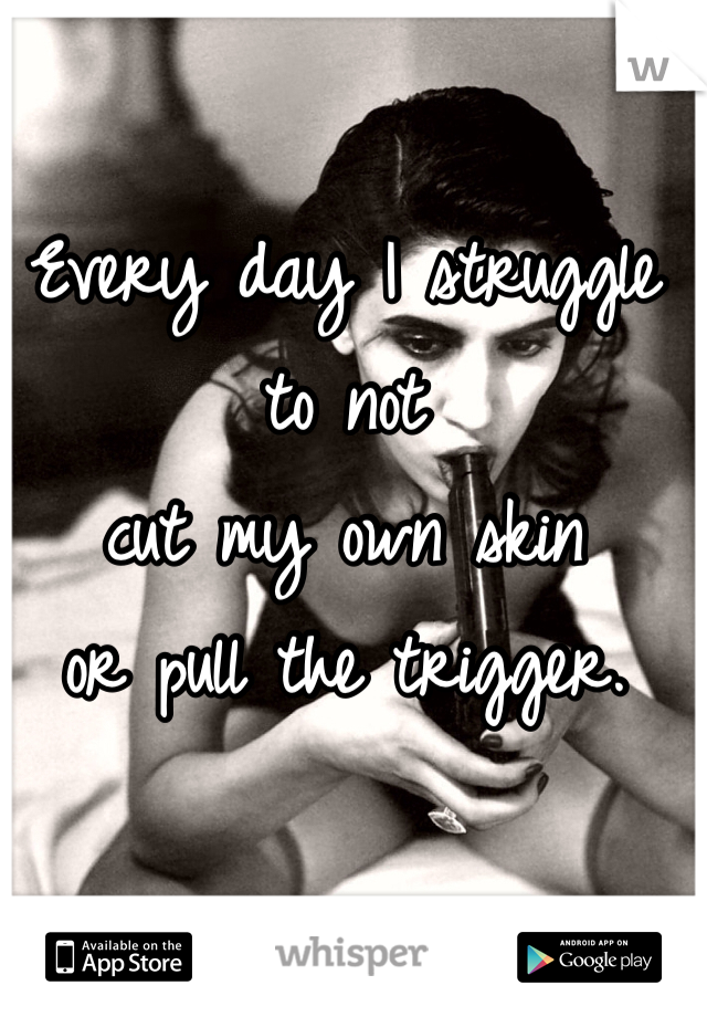 Every day I struggle to not  cut my own skin  or pull the trigger.