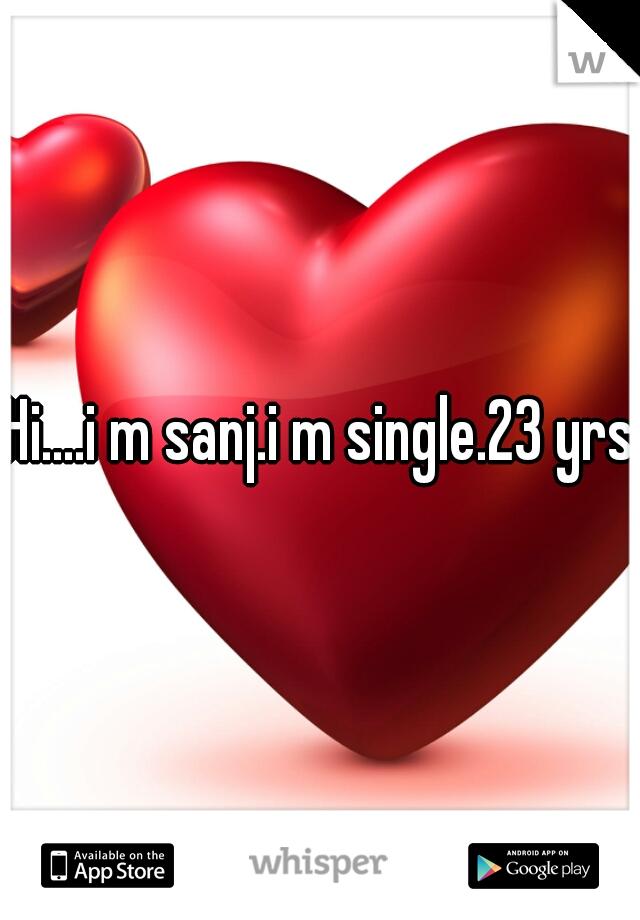 Hi....i m sanj.i m single.23 yrs.