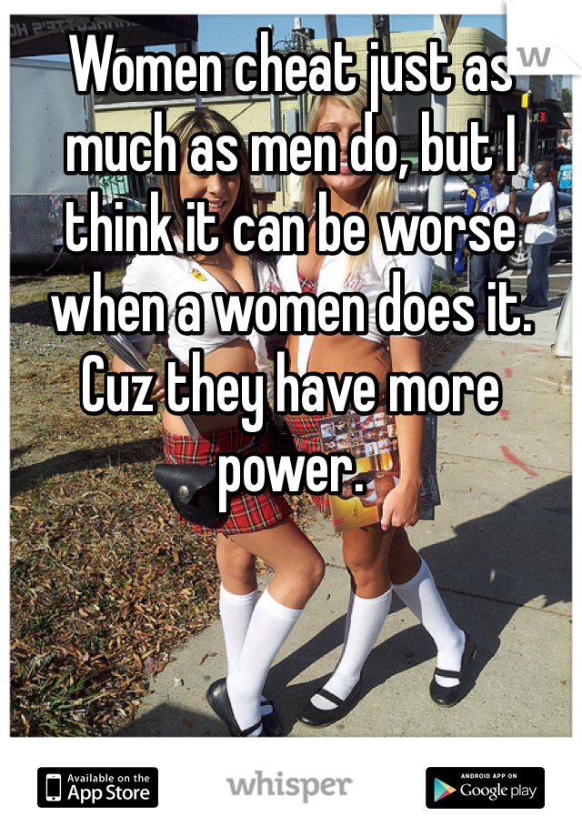 Women cheat just as much as men do, but I think it can be worse when a women does it. Cuz they have more power.