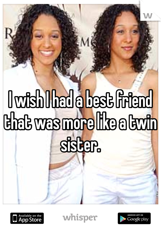 I wish I had a best friend that was more like a twin sister.