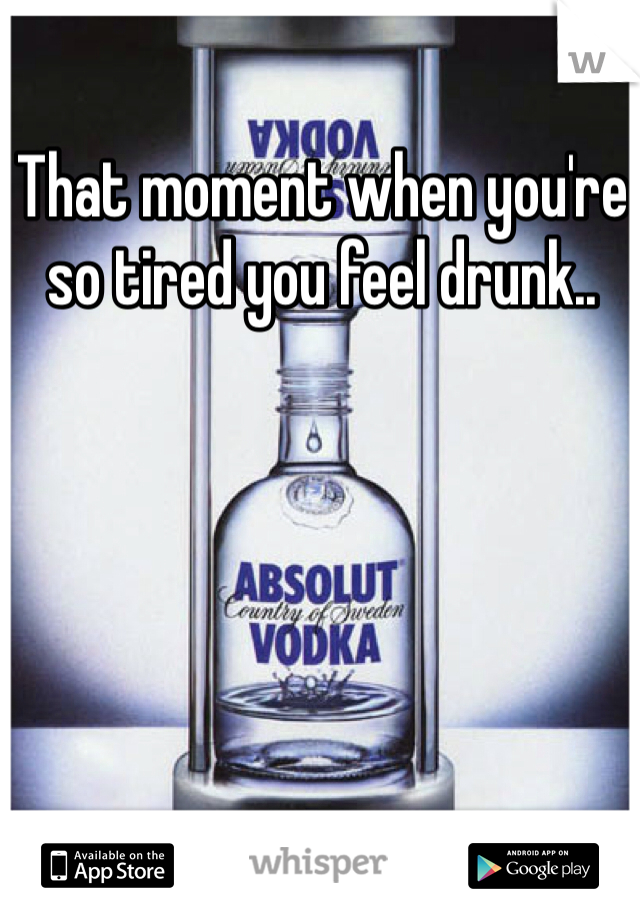 That moment when you're so tired you feel drunk..