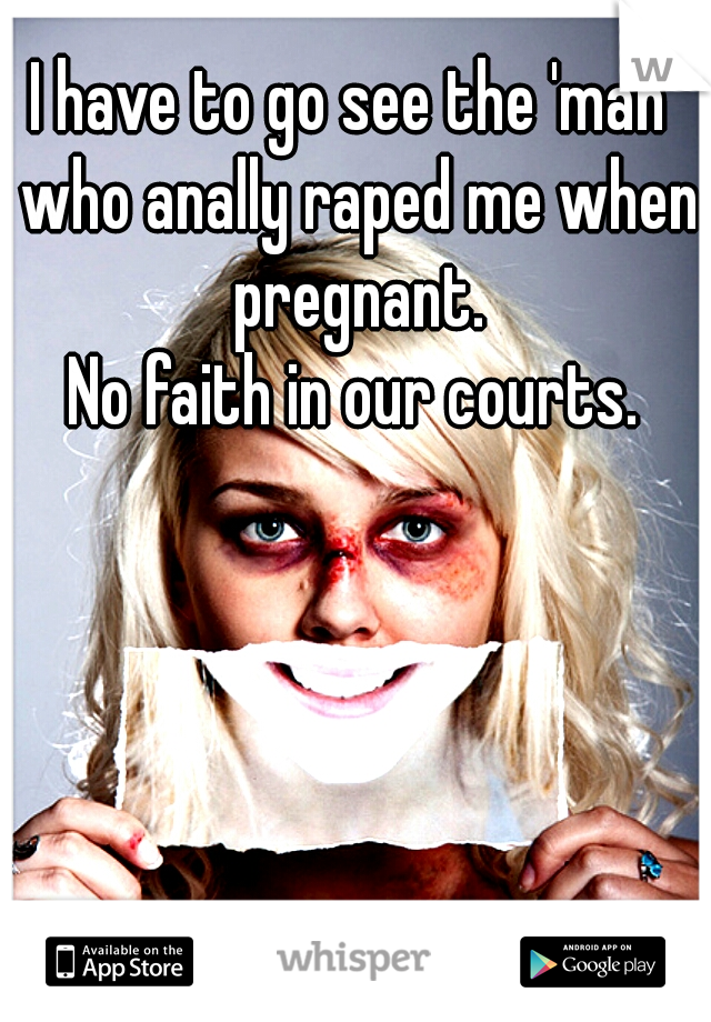 I have to go see the 'man' who anally raped me when pregnant.     No faith in our courts.