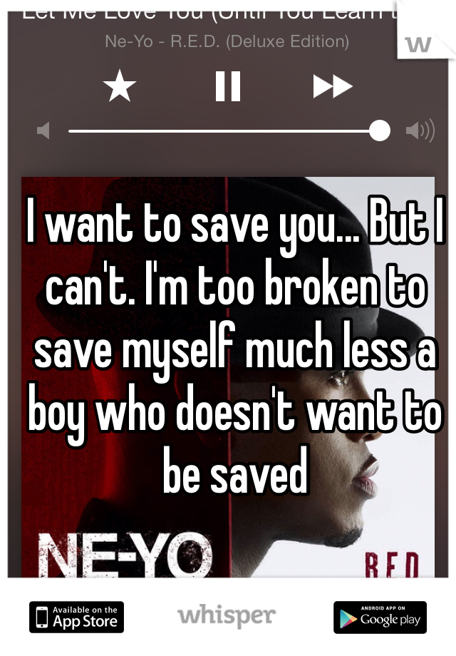 I want to save you... But I can't. I'm too broken to save myself much less a boy who doesn't want to be saved