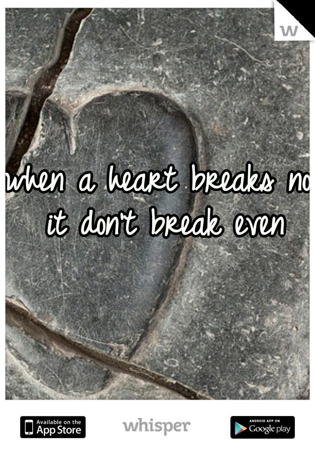 when a heart breaks no it don't break even