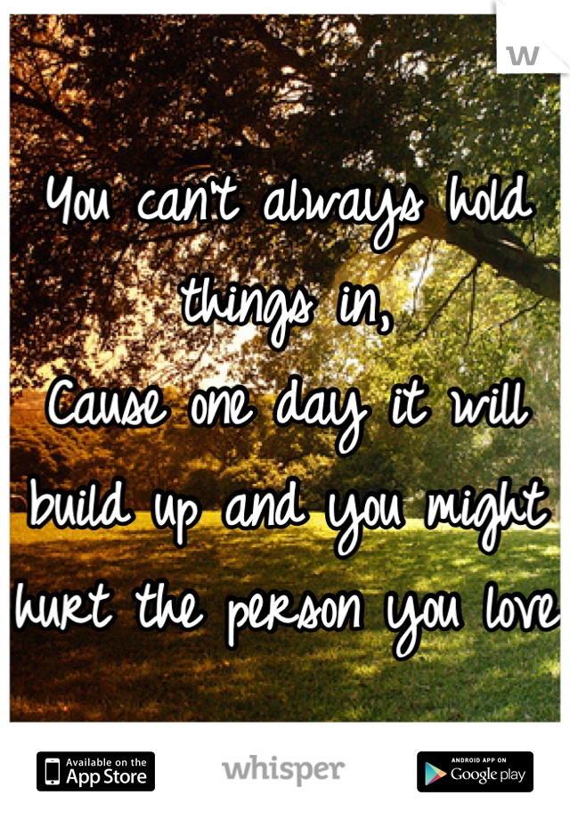 You can't always hold things in, Cause one day it will build up and you might hurt the person you love