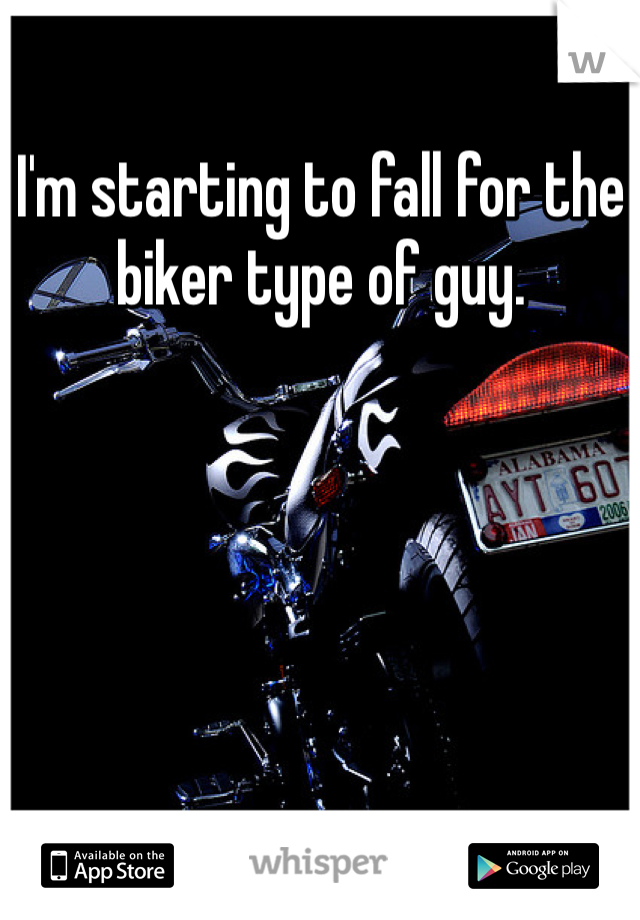 I'm starting to fall for the biker type of guy.