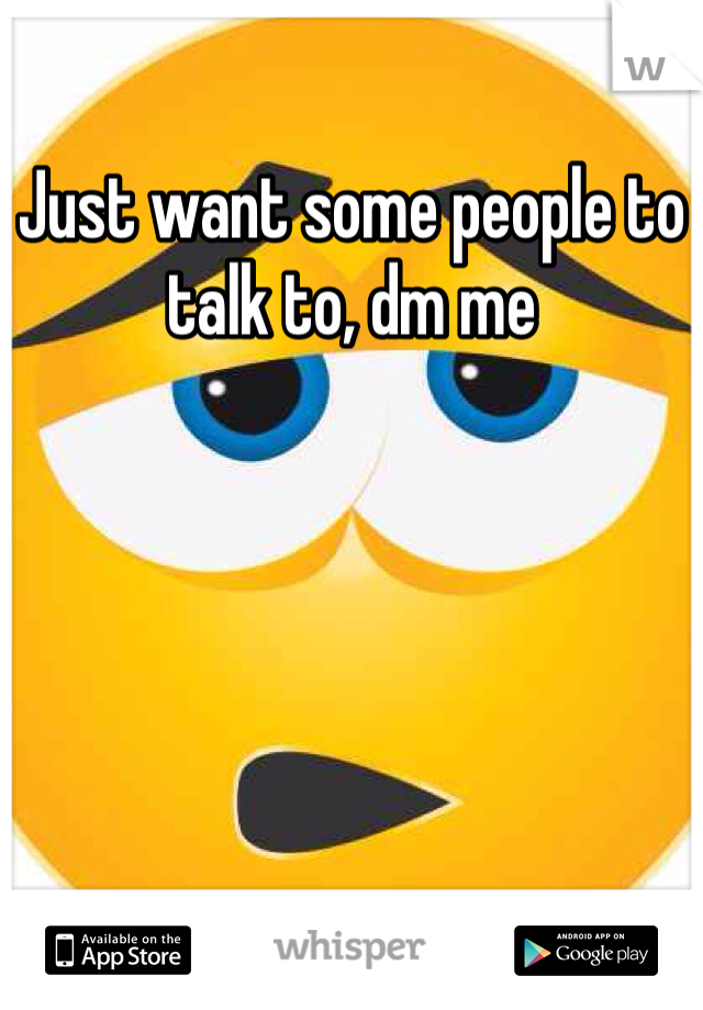 Just want some people to talk to, dm me