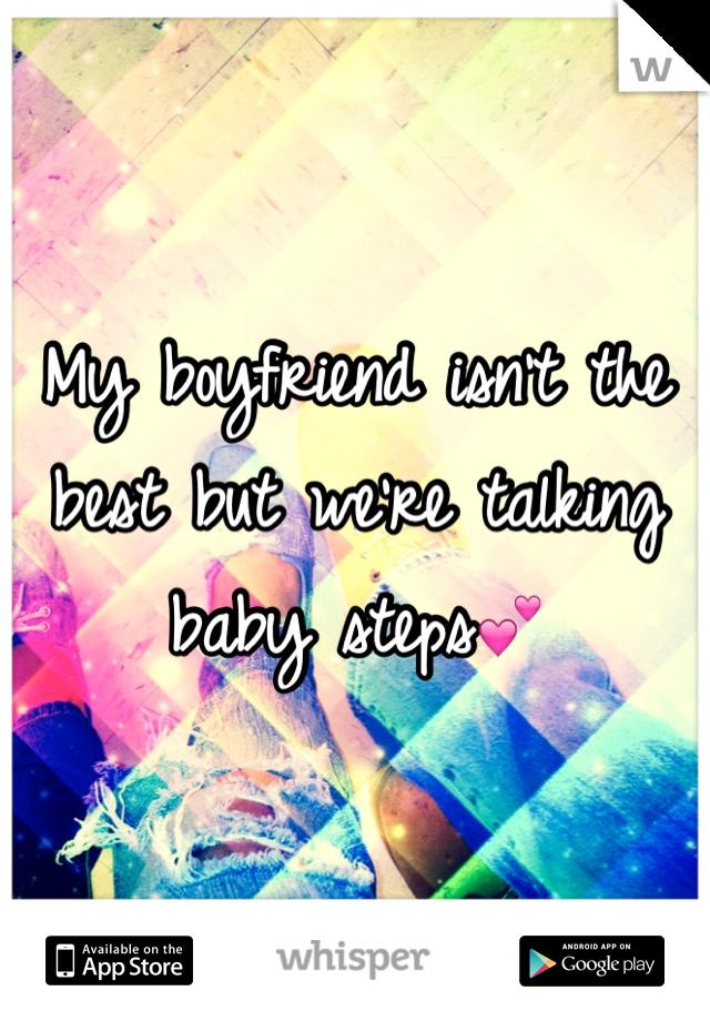 My boyfriend isn't the best but we're talking baby steps💕