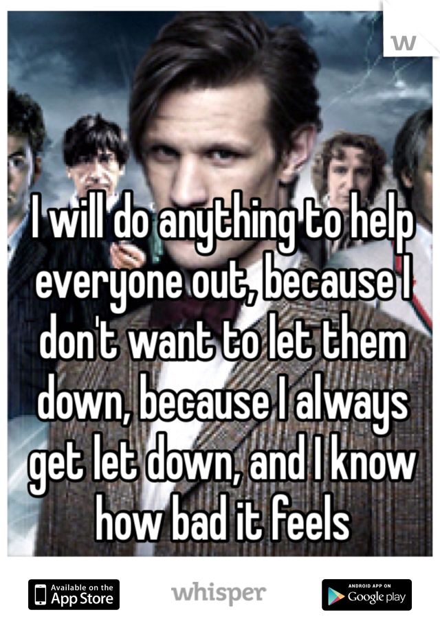 I will do anything to help everyone out, because I don't want to let them down, because I always get let down, and I know how bad it feels