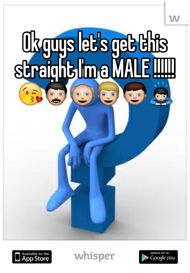 Ok guys let's get this straight I'm a MALE !!!!!!😘👨👴👱👦🙇