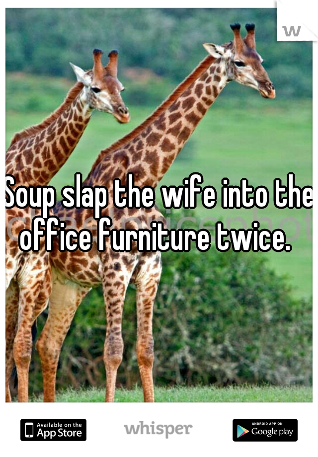 Soup slap the wife into the office furniture twice.