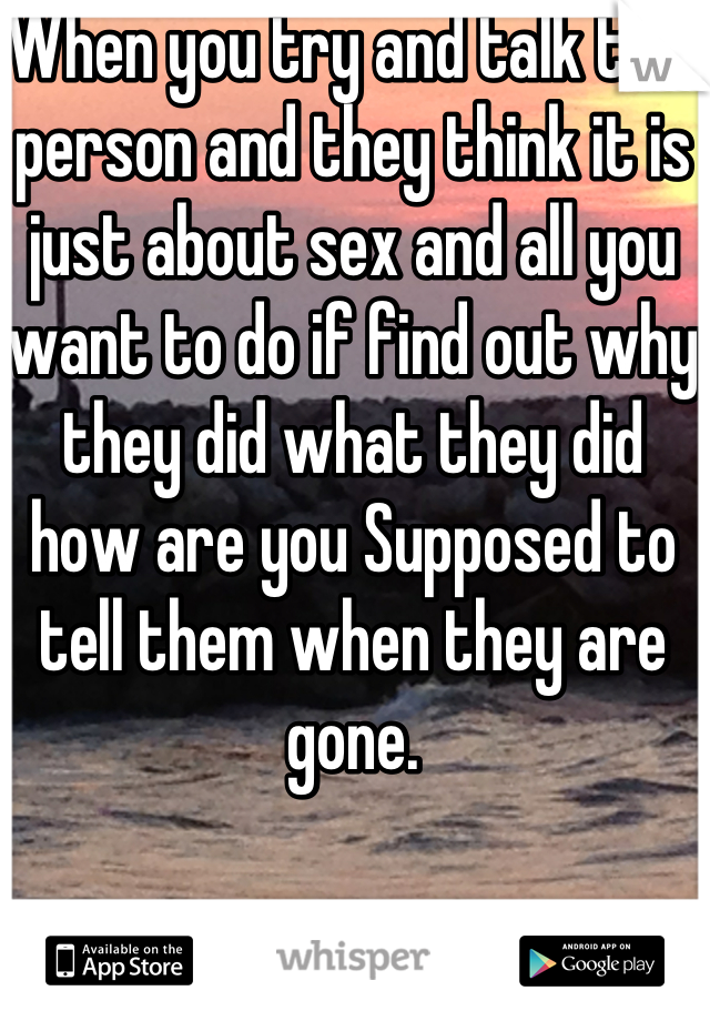When you try and talk to a person and they think it is just about sex and all you want to do if find out why they did what they did how are you Supposed to tell them when they are gone.