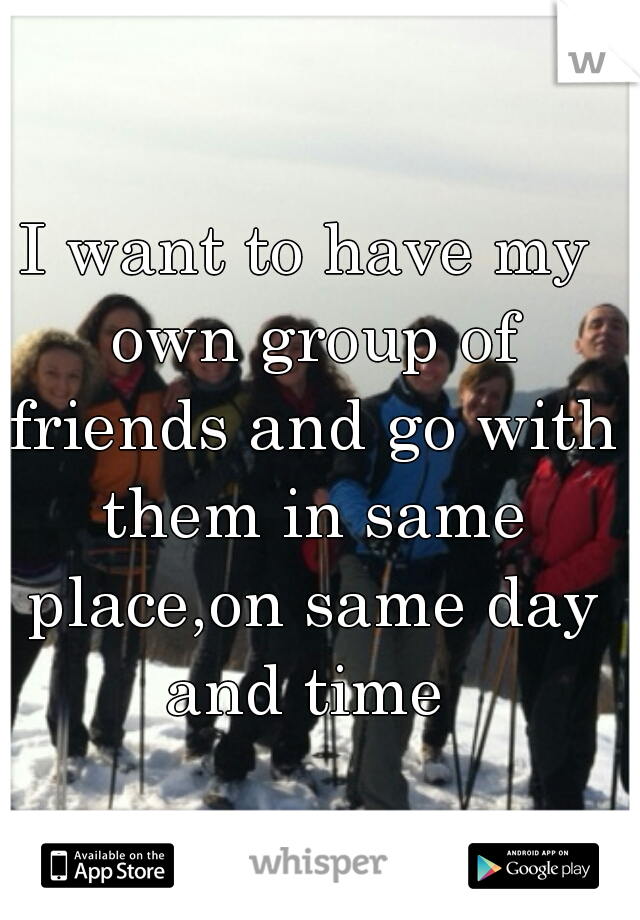I want to have my own group of friends and go with them in same place,on same day and time