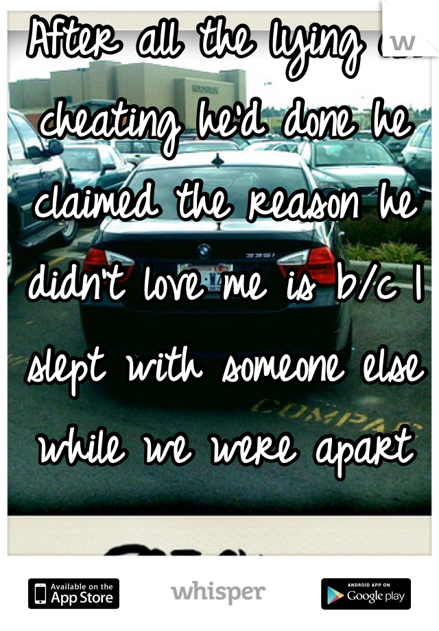 After all the lying an cheating he'd done he claimed the reason he didn't love me is b/c I slept with someone else while we were apart