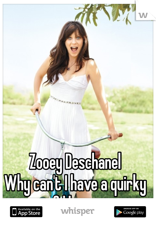 Zooey Deschanel  Why can't I have a quirky gf like you