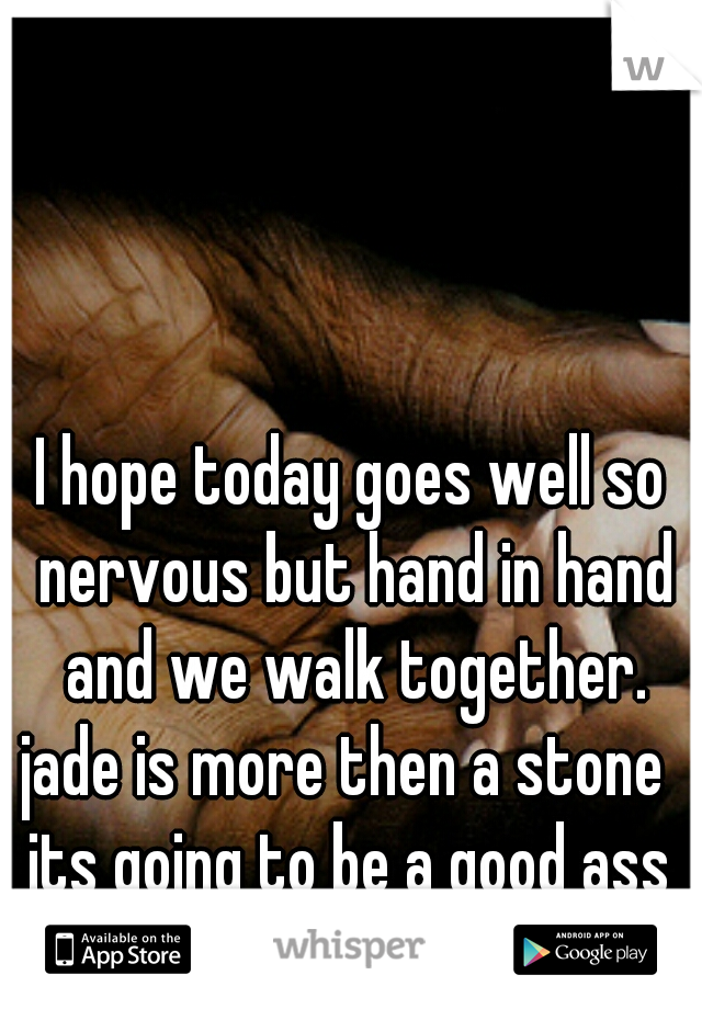 I hope today goes well so nervous but hand in hand and we walk together. jade is more then a stone  its going to be a good ass day, guy code