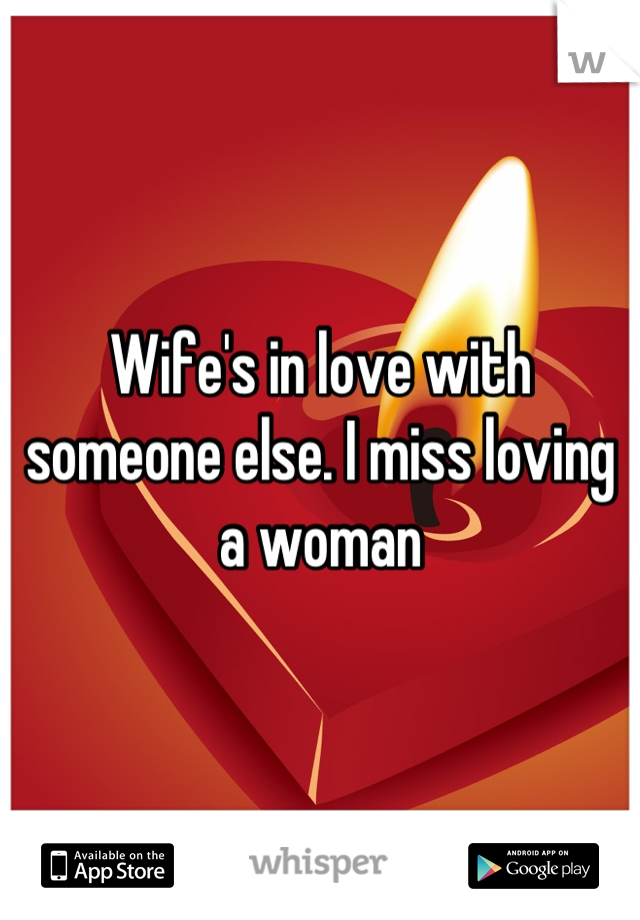 Wife's in love with someone else. I miss loving a woman