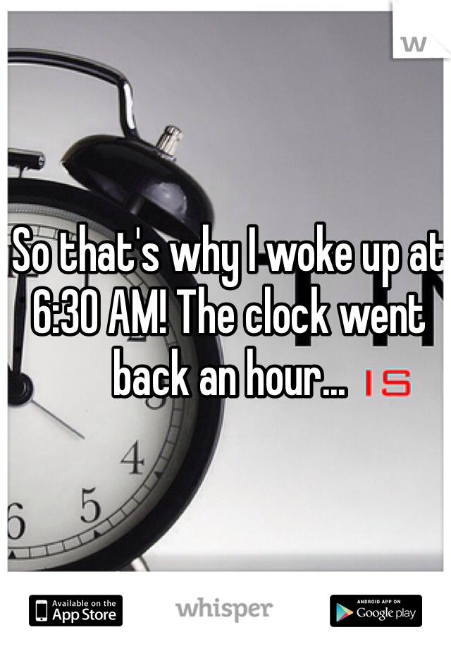 So that's why I woke up at 6:30 AM! The clock went back an hour...