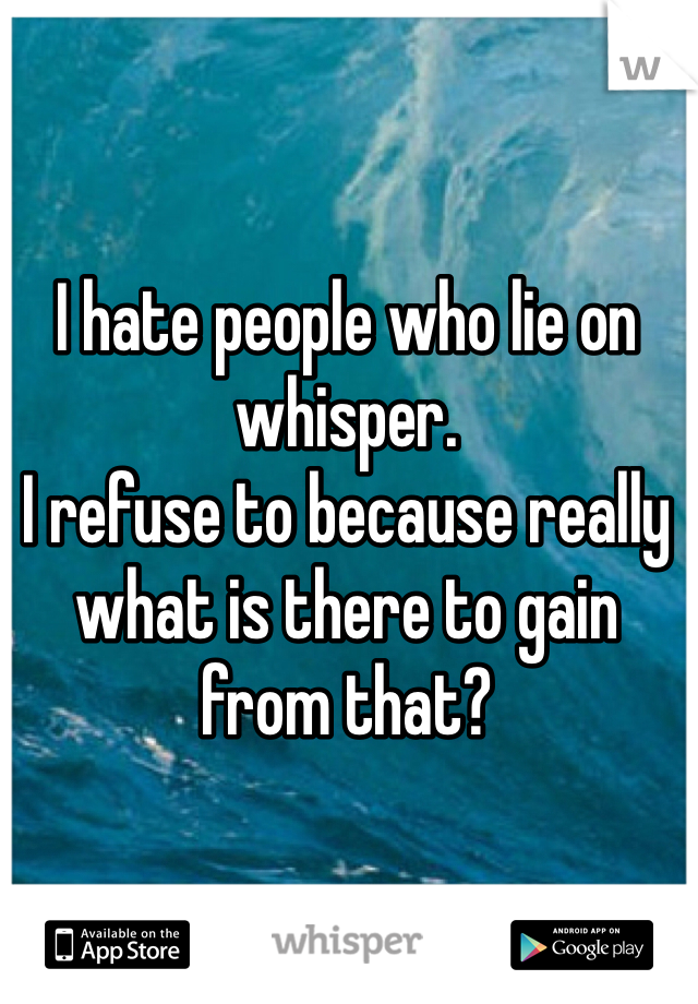 I hate people who lie on whisper.  I refuse to because really what is there to gain from that?