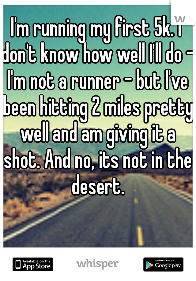 I'm running my first 5k. I don't know how well I'll do - I'm not a runner - but I've been hitting 2 miles pretty well and am giving it a shot. And no, its not in the desert.
