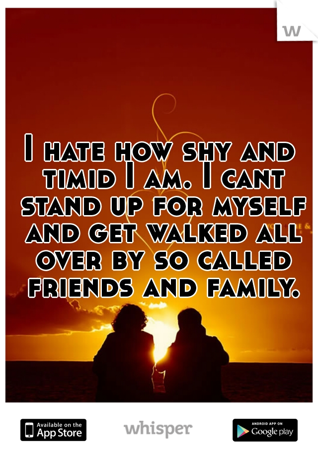I hate how shy and timid I am. I cant stand up for myself and get walked all over by so called friends and family.