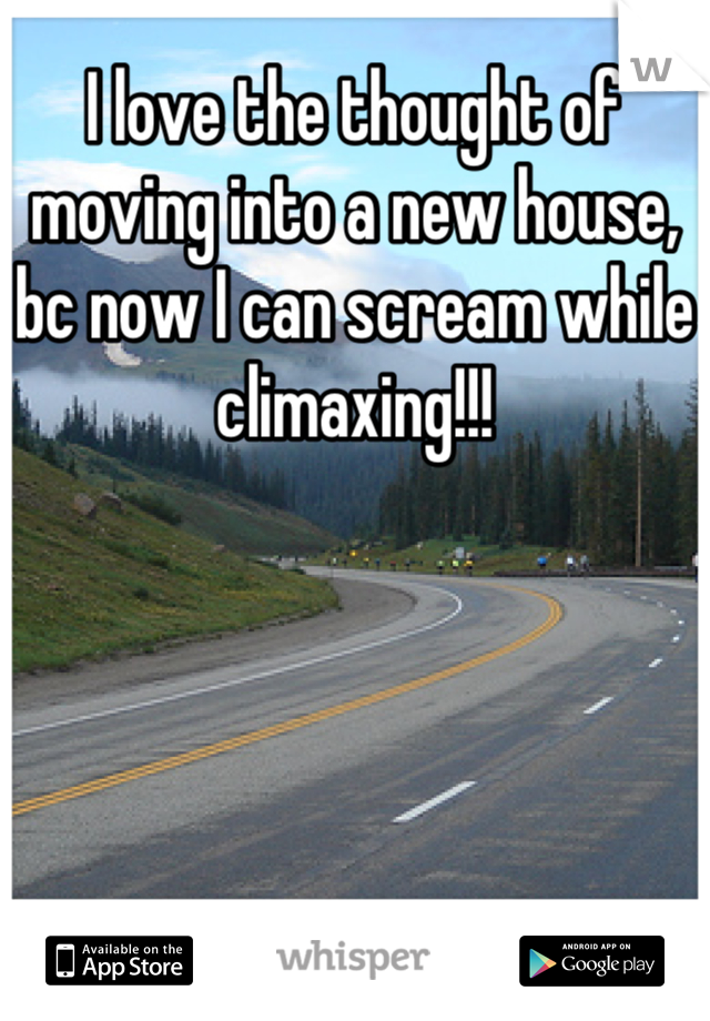 I love the thought of moving into a new house, bc now I can scream while climaxing!!!