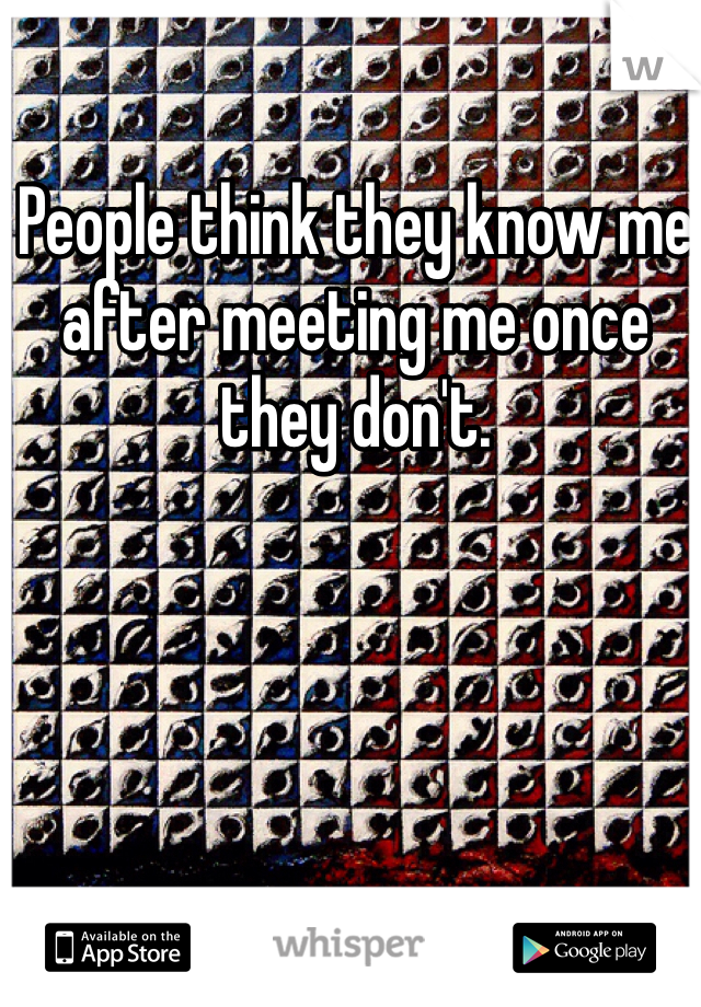 People think they know me after meeting me once they don't.