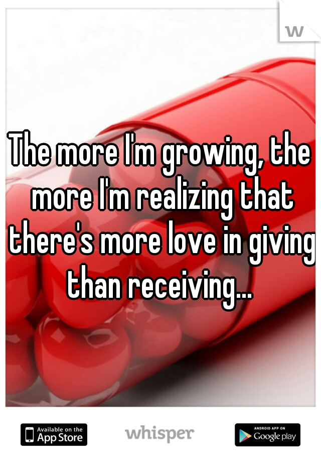 The more I'm growing, the more I'm realizing that there's more love in giving than receiving...