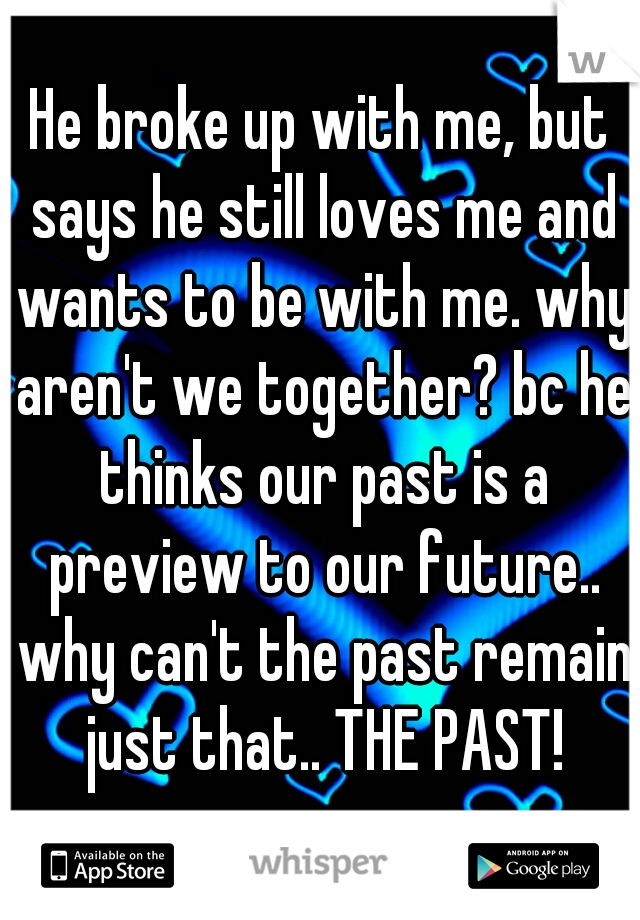 He broke up with me, but says he still loves me and wants to be with me. why aren't we together? bc he thinks our past is a preview to our future.. why can't the past remain just that.. THE PAST!
