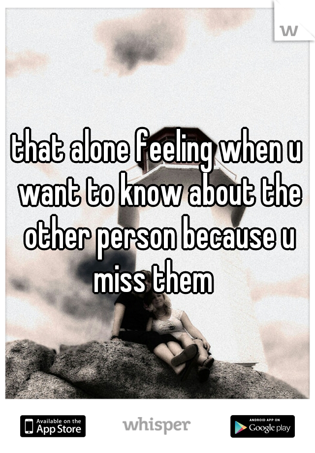 that alone feeling when u want to know about the other person because u miss them
