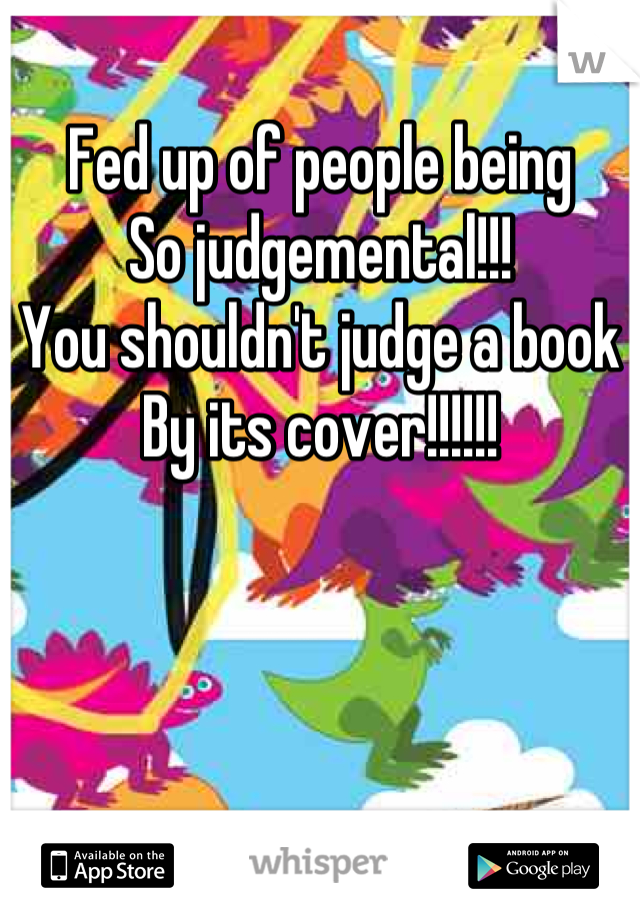 Fed up of people being So judgemental!!! You shouldn't judge a book By its cover!!!!!!