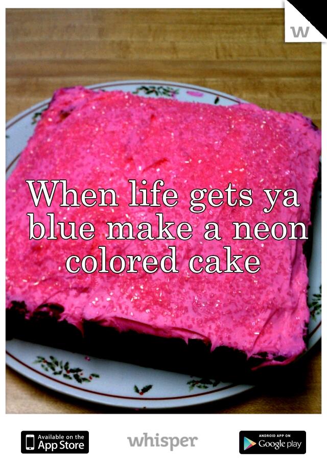 When life gets ya blue make a neon colored cake