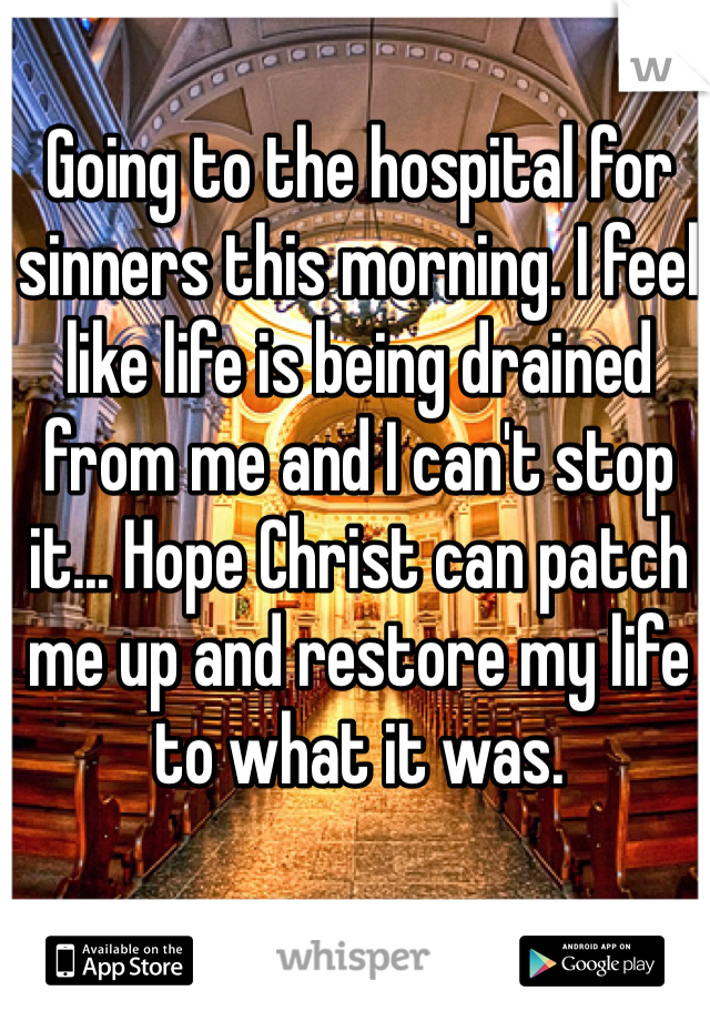 Going to the hospital for sinners this morning. I feel like life is being drained from me and I can't stop it... Hope Christ can patch me up and restore my life to what it was.