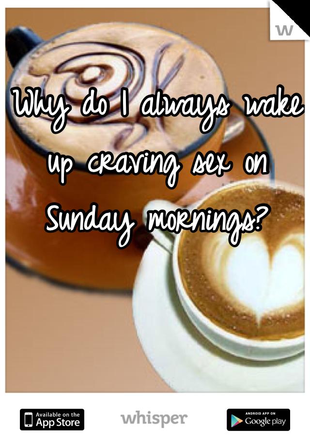 Why do I always wake up craving sex on Sunday mornings?
