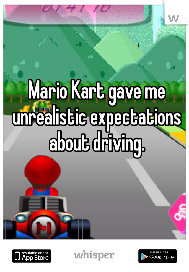 Mario Kart gave me unrealistic expectations about driving.