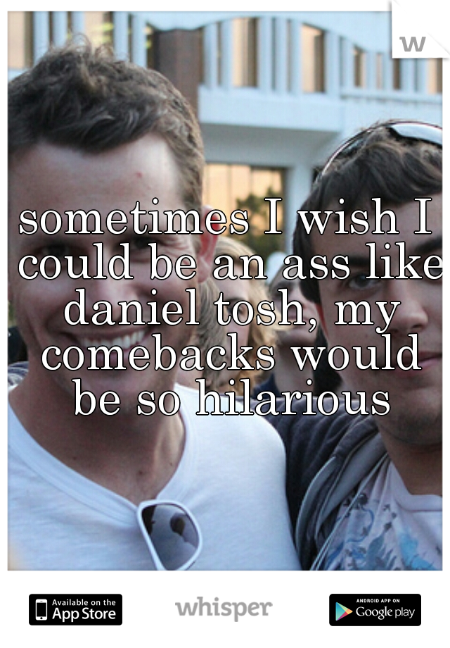 sometimes I wish I could be an ass like daniel tosh, my comebacks would be so hilarious