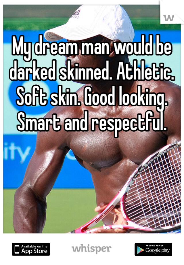 My dream man would be darked skinned. Athletic. Soft skin. Good looking. Smart and respectful.
