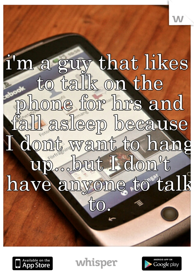 i'm a guy that likes to talk on the phone for hrs and fall asleep because I dont want to hang up...but I don't have anyone to talk to.
