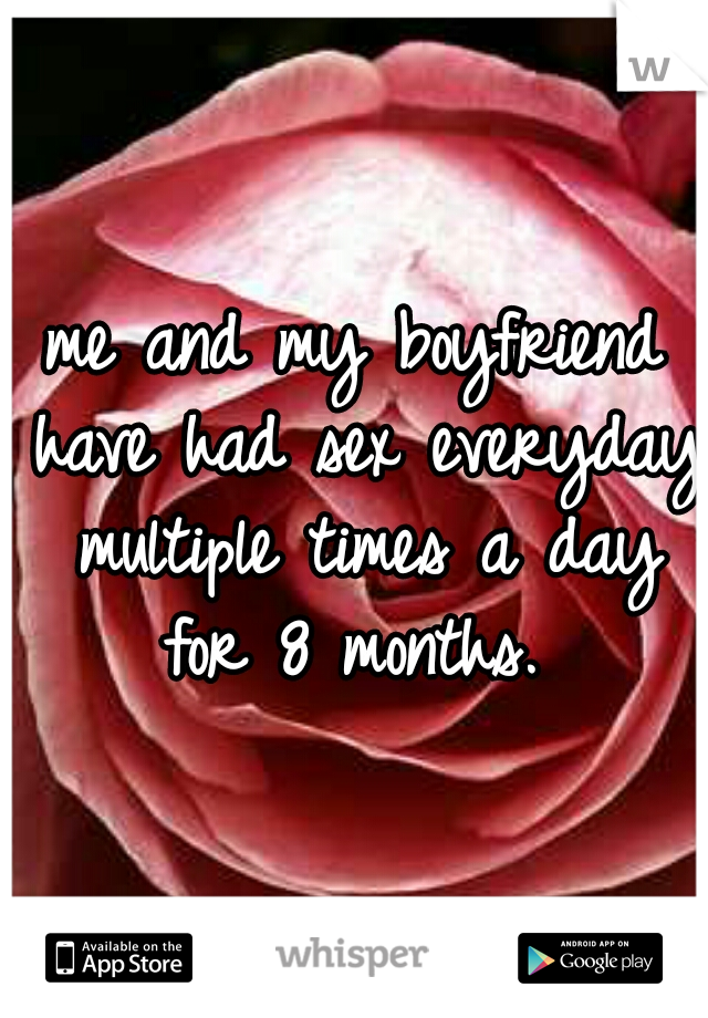 me and my boyfriend have had sex everyday multiple times a day for 8 months.